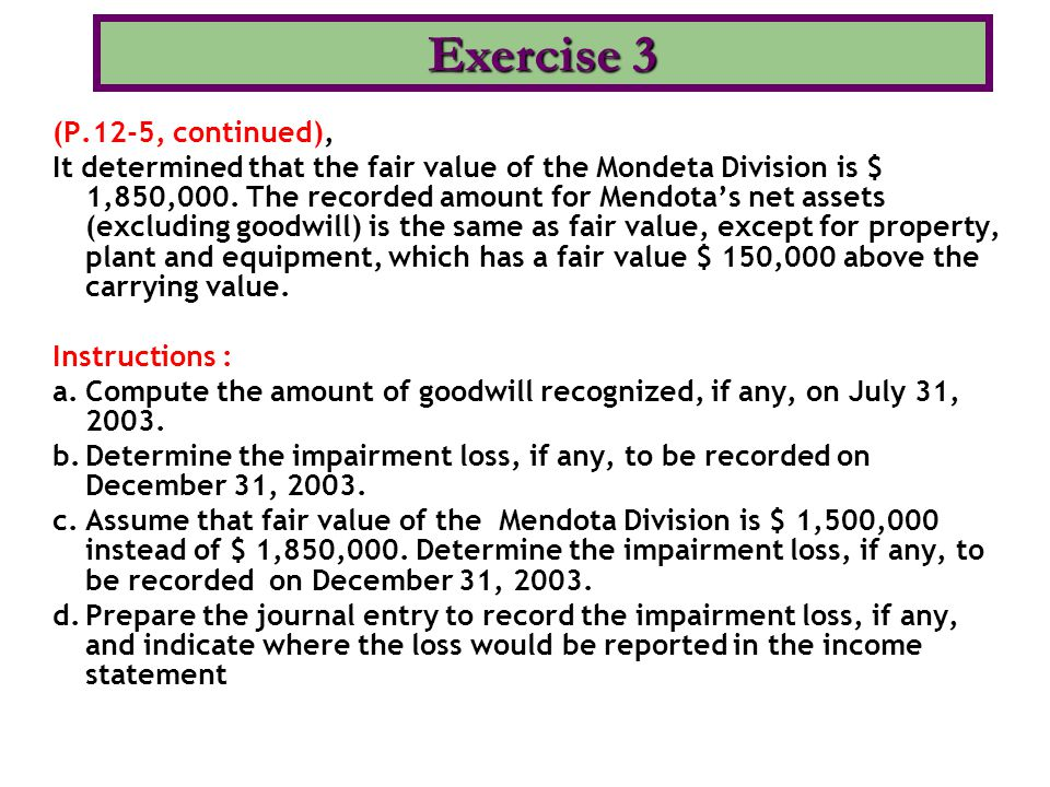 (a) Goodwill = Fair value of the division less the fair value of the identifiable assets: $ 3,000,000 – $ 2,650,000 = $ 350,000 (b) No impairment loss is recorded, because the fair value of Mendota ($ 1,850,000) is greater than carrying value of the net assets ($ 1,650,000).