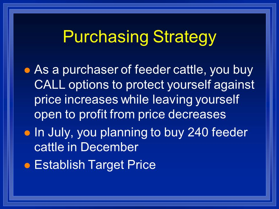 Purchasing Strategy l As a purchaser of feeder cattle, you buy CALL options to protect yourself against price increases while leaving yourself open to profit from price decreases l In July, you planning to buy 240 feeder cattle in December l Establish Target Price