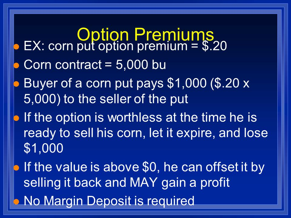 Option Premiums l EX: corn put option premium = $.20 l Corn contract = 5,000 bu l Buyer of a corn put pays $1,000 ($.20 x 5,000) to the seller of the