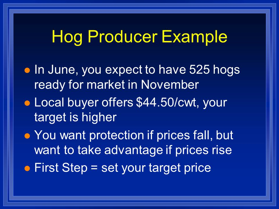 Hog Producer Example l In June, you expect to have 525 hogs ready for market in November l Local buyer offers $44.50/cwt, your target is higher l You want protection if prices fall, but want to take advantage if prices rise l First Step = set your target price