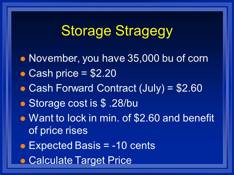 Storage Stragegy l November, you have 35,000 bu of corn l Cash price = $2.20 l Cash Forward Contract (July) = $2.60 l Storage cost is $.28/bu l Want to lock in min.