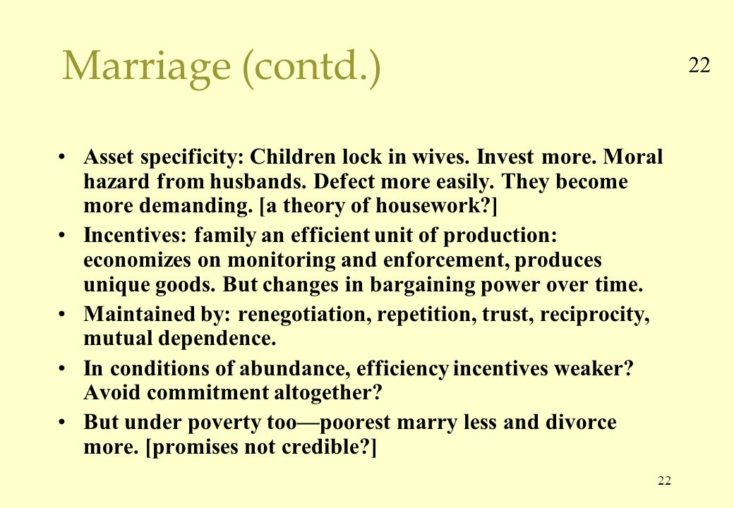 22 Marriage (contd.) Asset specificity: Children lock in wives.