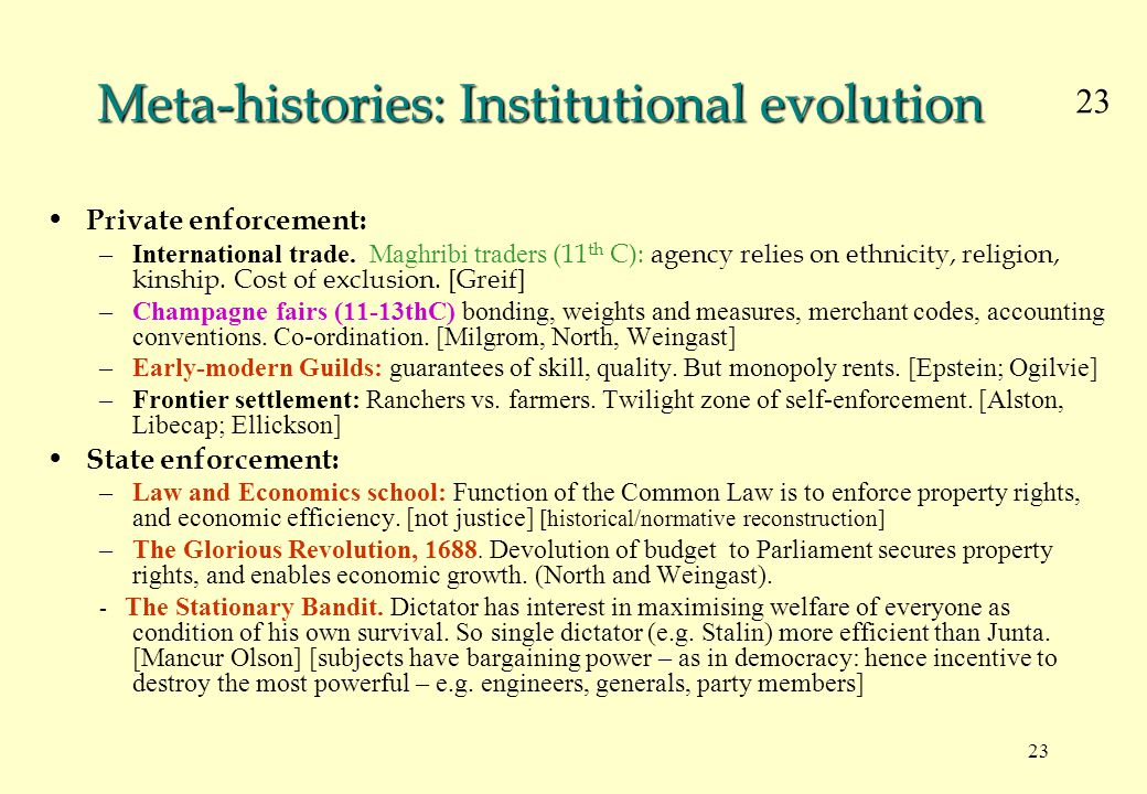 23 Meta-histories: Institutional evolution Private enforcement: –International trade. Maghribi traders (11 th C): agency relies on ethnicity, religion
