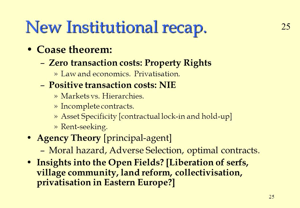 25 New Institutional recap. Coase theorem: – Zero transaction costs: Property Rights »Law and economics. Privatisation. – Positive transaction costs: