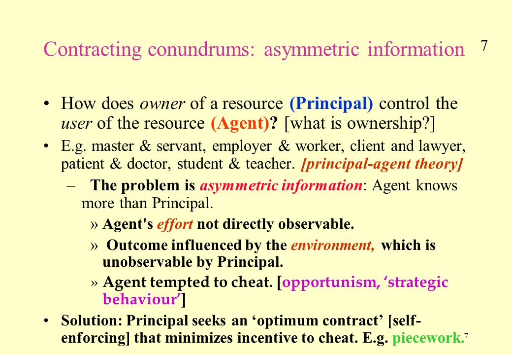 7 7 Contracting conundrums: asymmetric information How does owner of a resource (Principal) control the user of the resource (Agent).