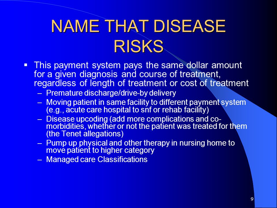9 NAME THAT DISEASE RISKS  This payment system pays the same dollar amount for a given diagnosis and course of treatment, regardless of length of treatment or cost of treatment –Premature discharge/drive-by delivery –Moving patient in same facility to different payment system (e.g., acute care hospital to snf or rehab facility) –Disease upcoding (add more complications and co- morbidities, whether or not the patient was treated for them (the Tenet allegations) –Pump up physical and other therapy in nursing home to move patient to higher category –Managed care Classifications