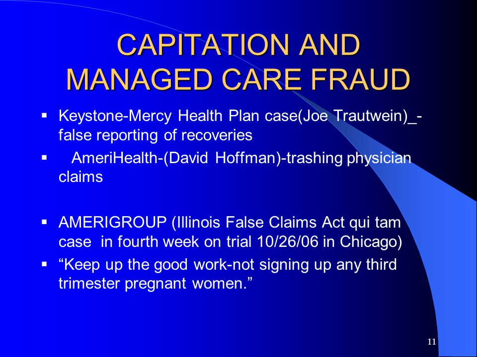 11 CAPITATION AND MANAGED CARE FRAUD  Keystone-Mercy Health Plan case(Joe Trautwein)_- false reporting of recoveries  AmeriHealth-(David Hoffman)-trashing physician claims  AMERIGROUP (Illinois False Claims Act qui tam case in fourth week on trial 10/26/06 in Chicago)  Keep up the good work-not signing up any third trimester pregnant women.