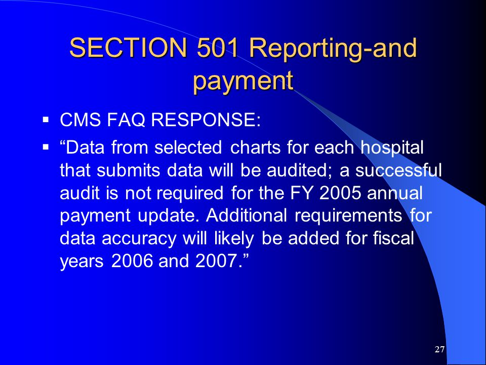 27 SECTION 501 Reporting-and payment  CMS FAQ RESPONSE:  Data from selected charts for each hospital that submits data will be audited; a successful audit is not required for the FY 2005 annual payment update.