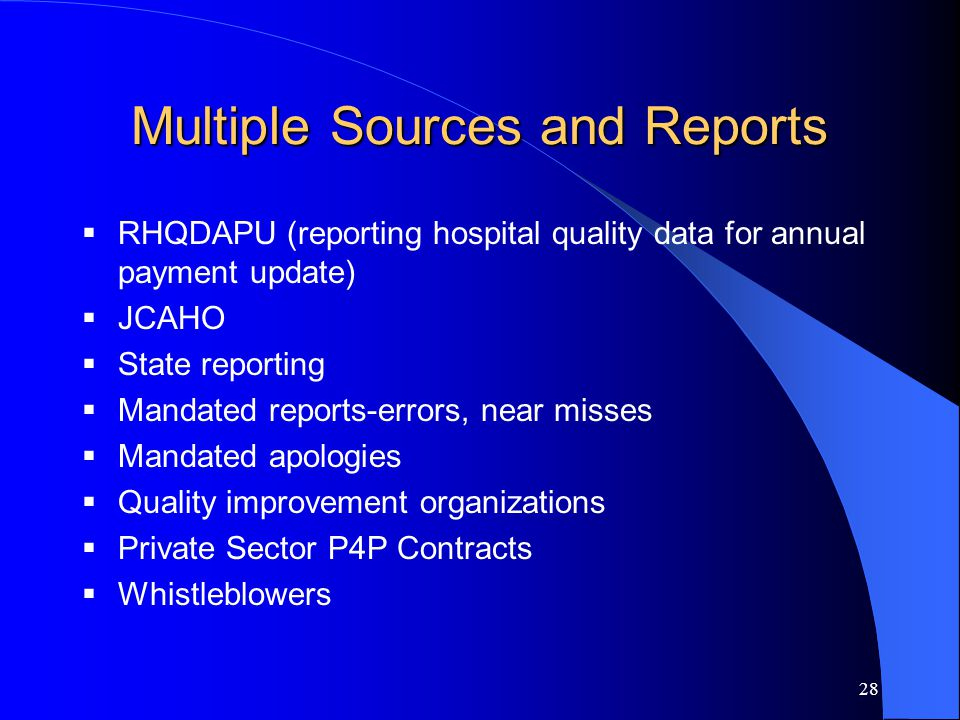 28 Multiple Sources and Reports  RHQDAPU (reporting hospital quality data for annual payment update)  JCAHO  State reporting  Mandated reports-errors, near misses  Mandated apologies  Quality improvement organizations  Private Sector P4P Contracts  Whistleblowers