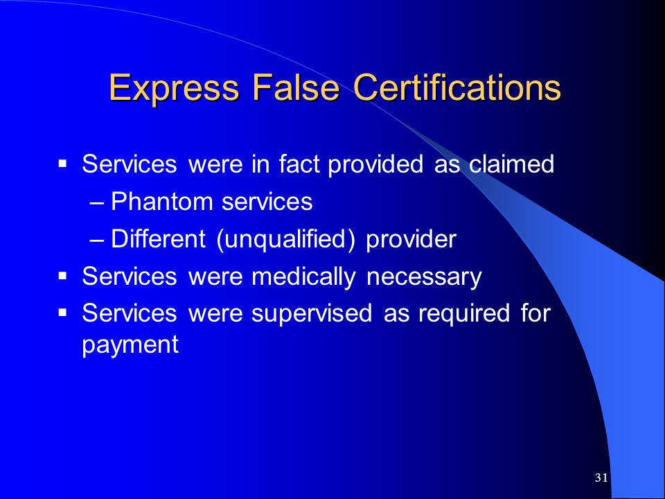 31 Express False Certifications  Services were in fact provided as claimed –Phantom services –Different (unqualified) provider  Services were medically necessary  Services were supervised as required for payment