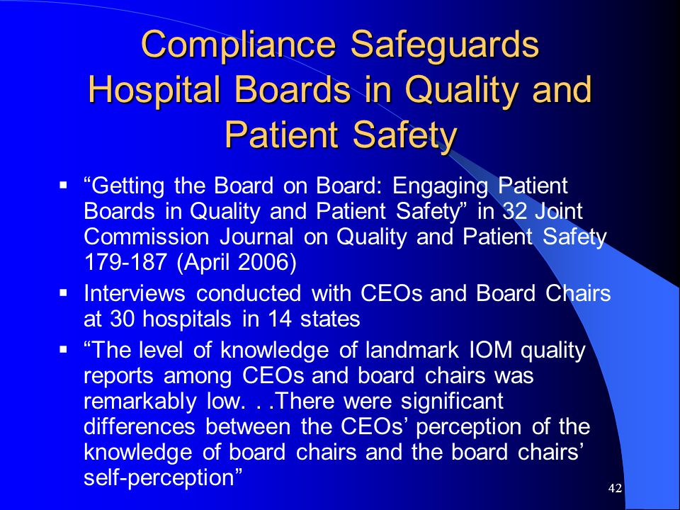 42 Compliance Safeguards Hospital Boards in Quality and Patient Safety  Getting the Board on Board: Engaging Patient Boards in Quality and Patient Safety in 32 Joint Commission Journal on Quality and Patient Safety 179-187 (April 2006)  Interviews conducted with CEOs and Board Chairs at 30 hospitals in 14 states  The level of knowledge of landmark IOM quality reports among CEOs and board chairs was remarkably low...There were significant differences between the CEOs' perception of the knowledge of board chairs and the board chairs' self-perception