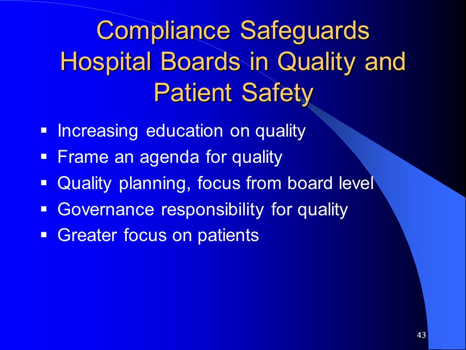 43 Compliance Safeguards Hospital Boards in Quality and Patient Safety  Increasing education on quality  Frame an agenda for quality  Quality planning, focus from board level  Governance responsibility for quality  Greater focus on patients