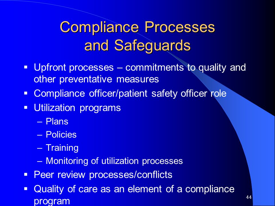 44 Compliance Processes and Safeguards  Upfront processes – commitments to quality and other preventative measures  Compliance officer/patient safety officer role  Utilization programs –Plans –Policies –Training –Monitoring of utilization processes  Peer review processes/conflicts  Quality of care as an element of a compliance program