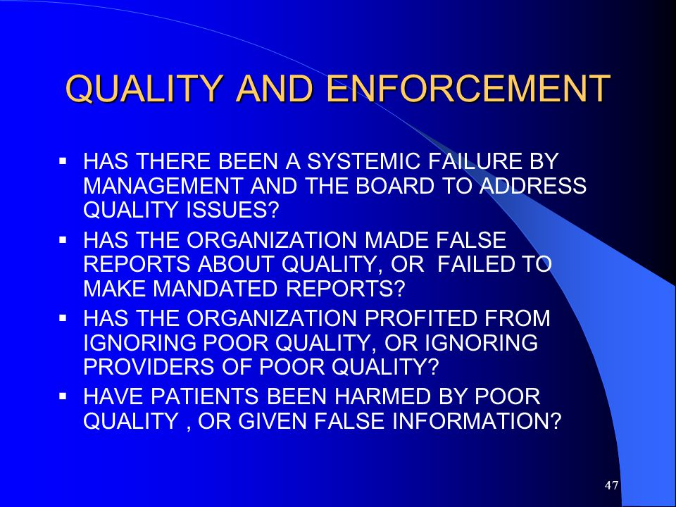 47 QUALITY AND ENFORCEMENT  HAS THERE BEEN A SYSTEMIC FAILURE BY MANAGEMENT AND THE BOARD TO ADDRESS QUALITY ISSUES.