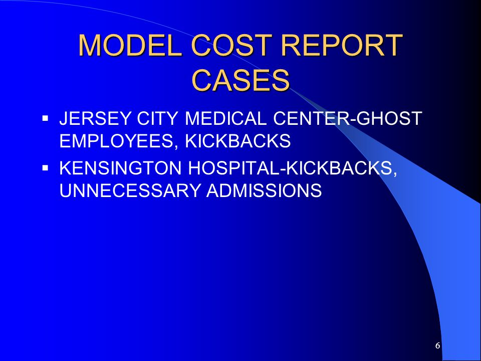 6 MODEL COST REPORT CASES  JERSEY CITY MEDICAL CENTER-GHOST EMPLOYEES, KICKBACKS  KENSINGTON HOSPITAL-KICKBACKS, UNNECESSARY ADMISSIONS
