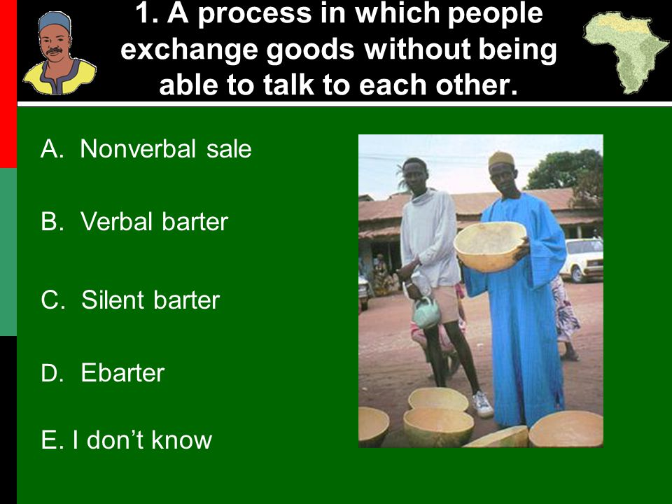 1. A process in which people exchange goods without being able to talk to each other. B. Verbal barter C. Silent barter D. Ebarter E. I don't know A.