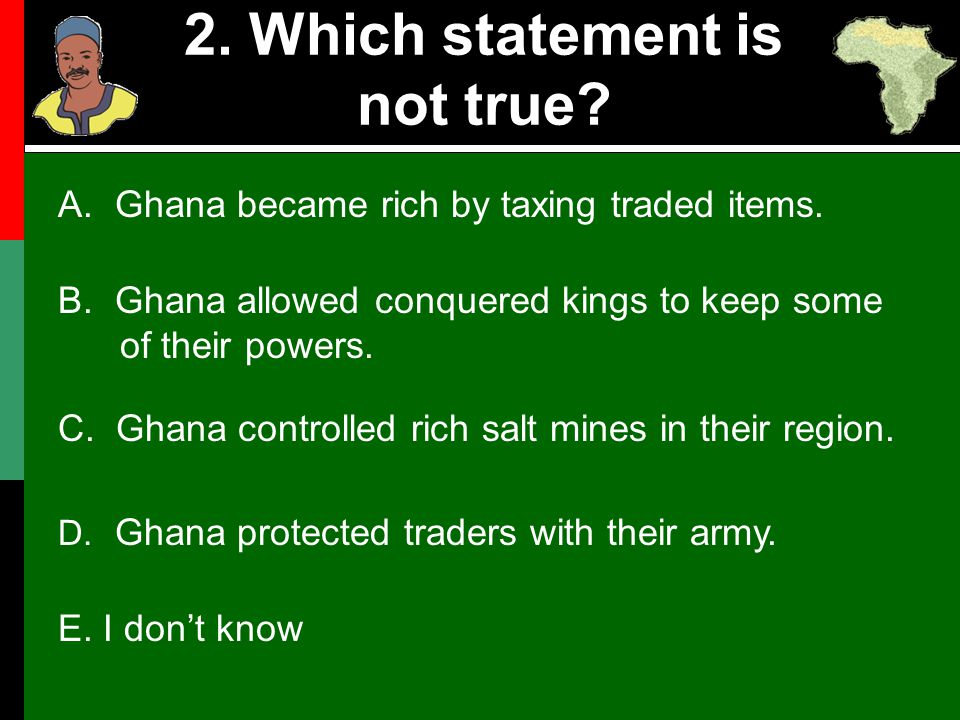 2. Which statement is not true? B. Ghana allowed conquered kings to keep some of their powers. C. Ghana controlled rich salt mines in their region. D.