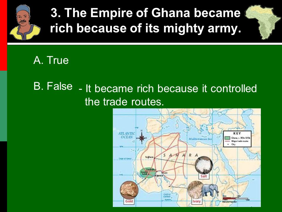3. The Empire of Ghana became rich because of its mighty army. A. True B. False - It became rich because it controlled the trade routes.