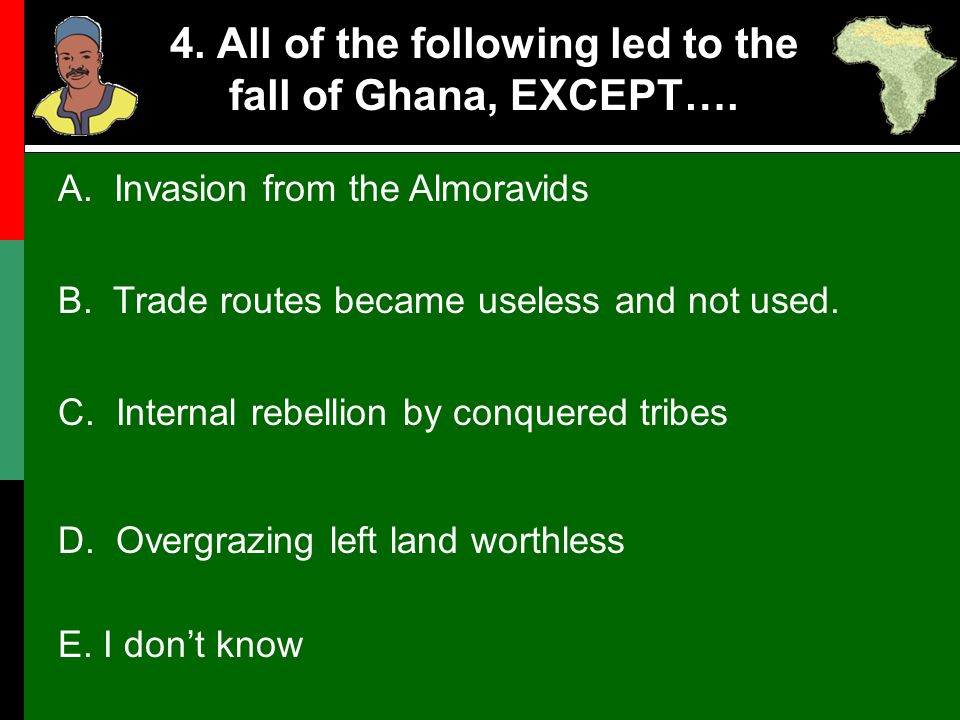 4. All of the following led to the fall of Ghana, EXCEPT…. C. Internal rebellion by conquered tribes D. Overgrazing left land worthless E. I don't kno
