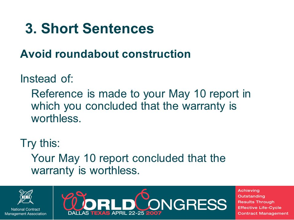 25 3. Short Sentences Avoid roundabout construction Instead of: Reference is made to your May 10 report in which you concluded that the warranty is wo