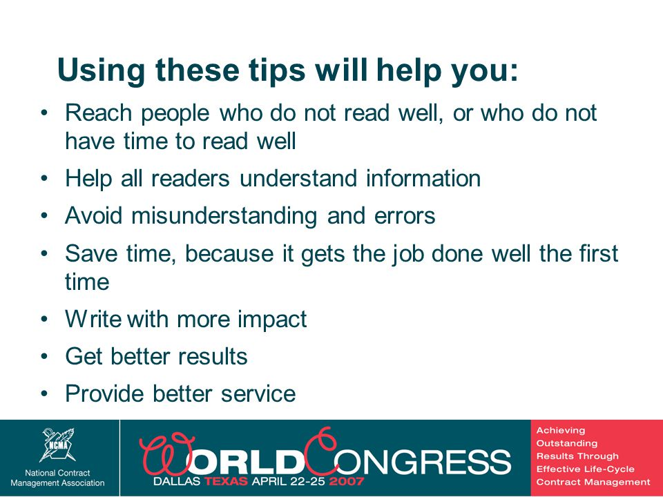 39 Using these tips will help you: Reach people who do not read well, or who do not have time to read well Help all readers understand information Avoid misunderstanding and errors Save time, because it gets the job done well the first time Write with more impact Get better results Provide better service
