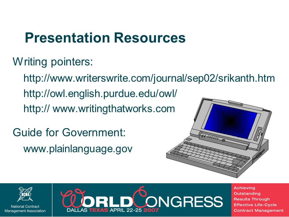 40 Presentation Resources Writing pointers: http://www.writerswrite.com/journal/sep02/srikanth.htm http://owl.english.purdue.edu/owl/ http:// www.writingthatworks.com Guide for Government: www.plainlanguage.gov