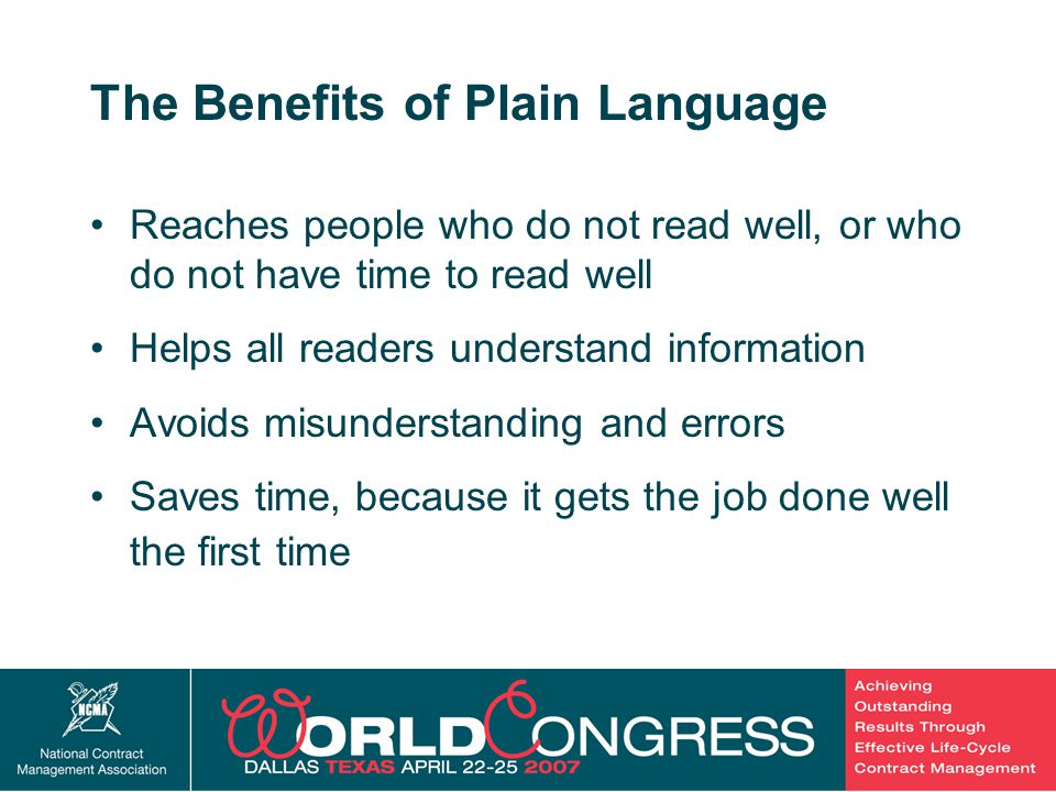 6 The Benefits of Plain Language Reaches people who do not read well, or who do not have time to read well Helps all readers understand information Avoids misunderstanding and errors Saves time, because it gets the job done well the first time