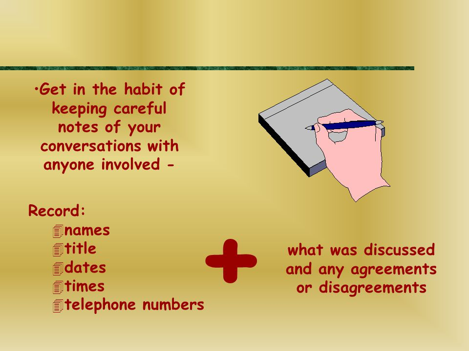Get in the habit of keeping careful notes of your conversations with anyone involved - Record: 4 names 4 title 4 dates 4 times 4 telephone numbers what was discussed and any agreements or disagreements +