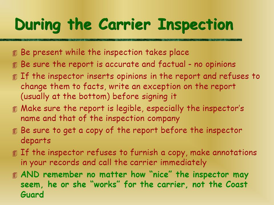 During the Carrier Inspection 4 Be present while the inspection takes place 4 Be sure the report is accurate and factual - no opinions 4 If the inspector inserts opinions in the report and refuses to change them to facts, write an exception on the report (usually at the bottom) before signing it 4 Make sure the report is legible, especially the inspector's name and that of the inspection company 4 Be sure to get a copy of the report before the inspector departs 4 If the inspector refuses to furnish a copy, make annotations in your records and call the carrier immediately 4 AND remember no matter how nice the inspector may seem, he or she works for the carrier, not the Coast Guard