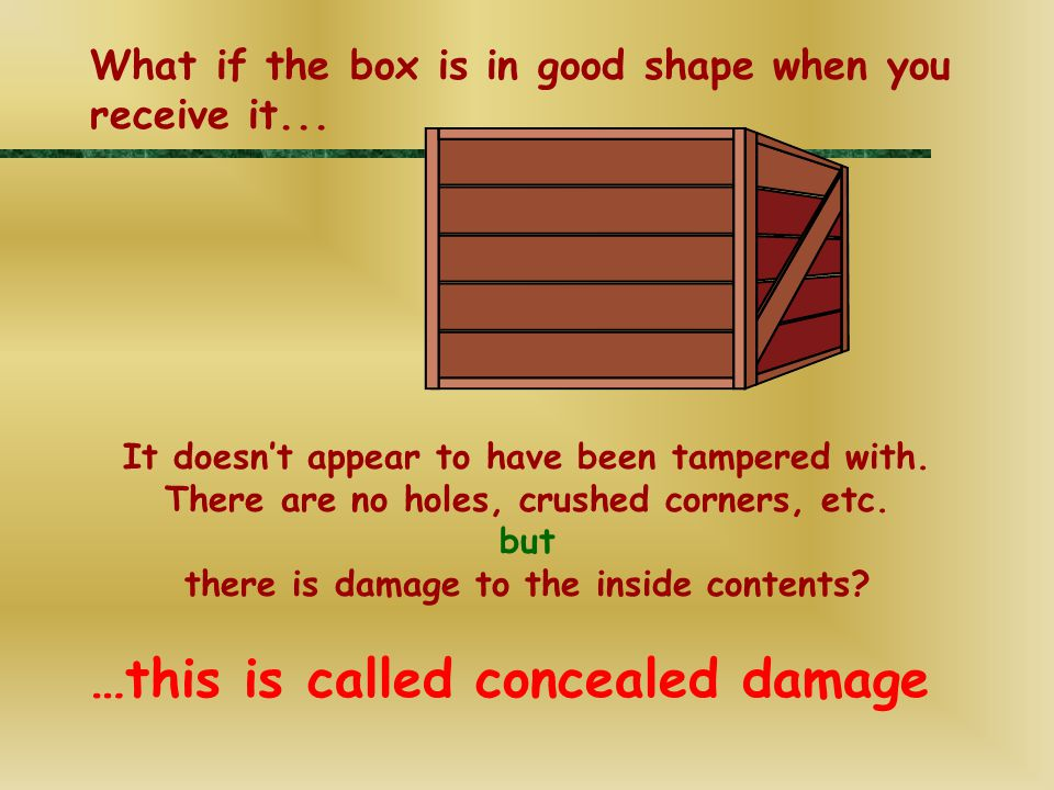 …this is called concealed damage It doesn't appear to have been tampered with. There are no holes, crushed corners, etc. but there is damage to the in