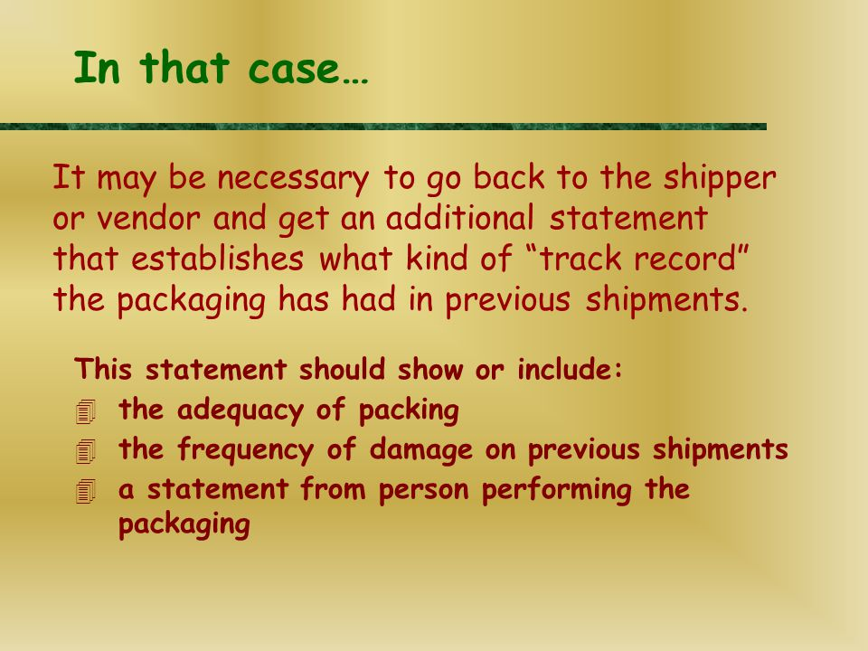 This statement should show or include: 4 the adequacy of packing 4 the frequency of damage on previous shipments 4 a statement from person performing the packaging In that case… It may be necessary to go back to the shipper or vendor and get an additional statement that establishes what kind of track record the packaging has had in previous shipments.