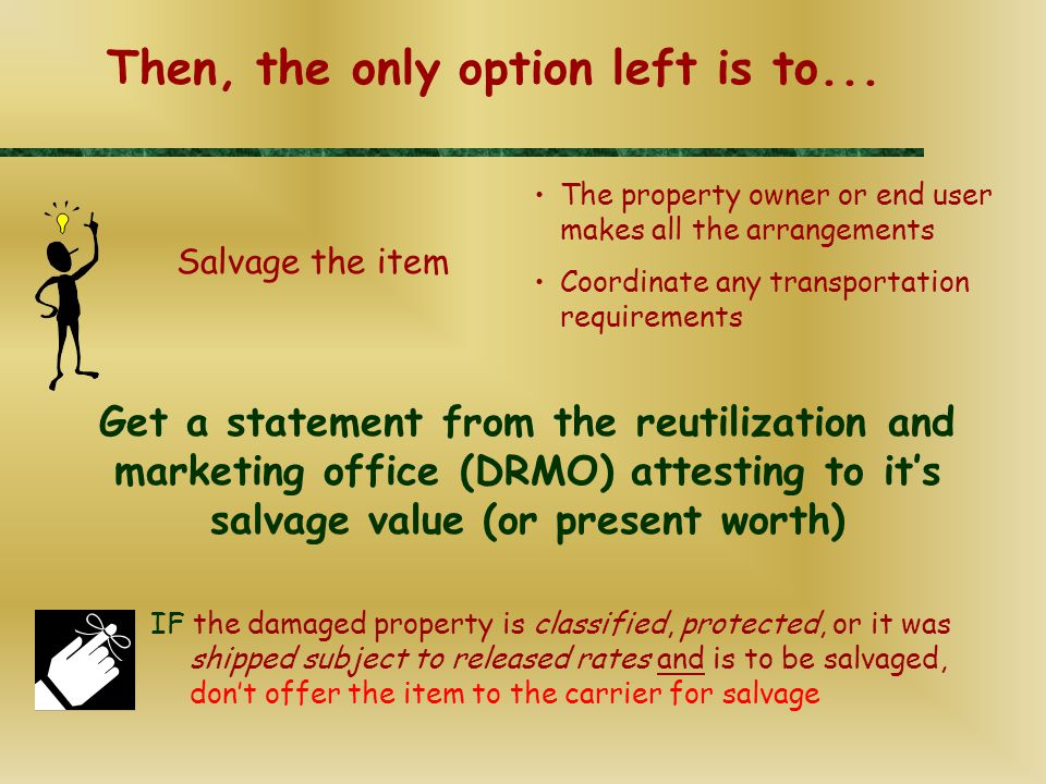 Get a statement from the reutilization and marketing office (DRMO) attesting to it's salvage value (or present worth) The property owner or end user makes all the arrangements Coordinate any transportation requirements Then, the only option left is to...
