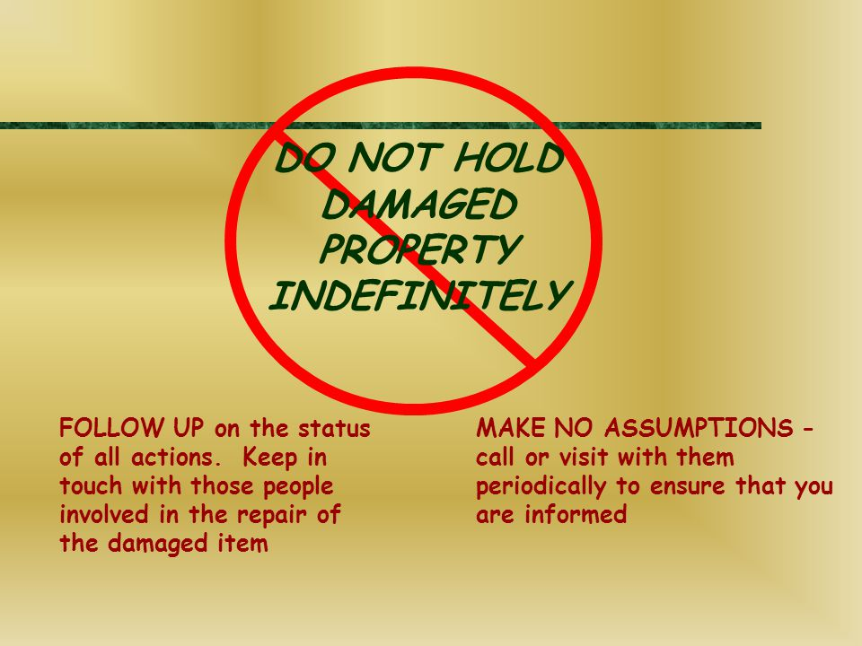DO NOT HOLD DAMAGED PROPERTY INDEFINITELY FOLLOW UP on the status of all actions. Keep in touch with those people involved in the repair of the damage