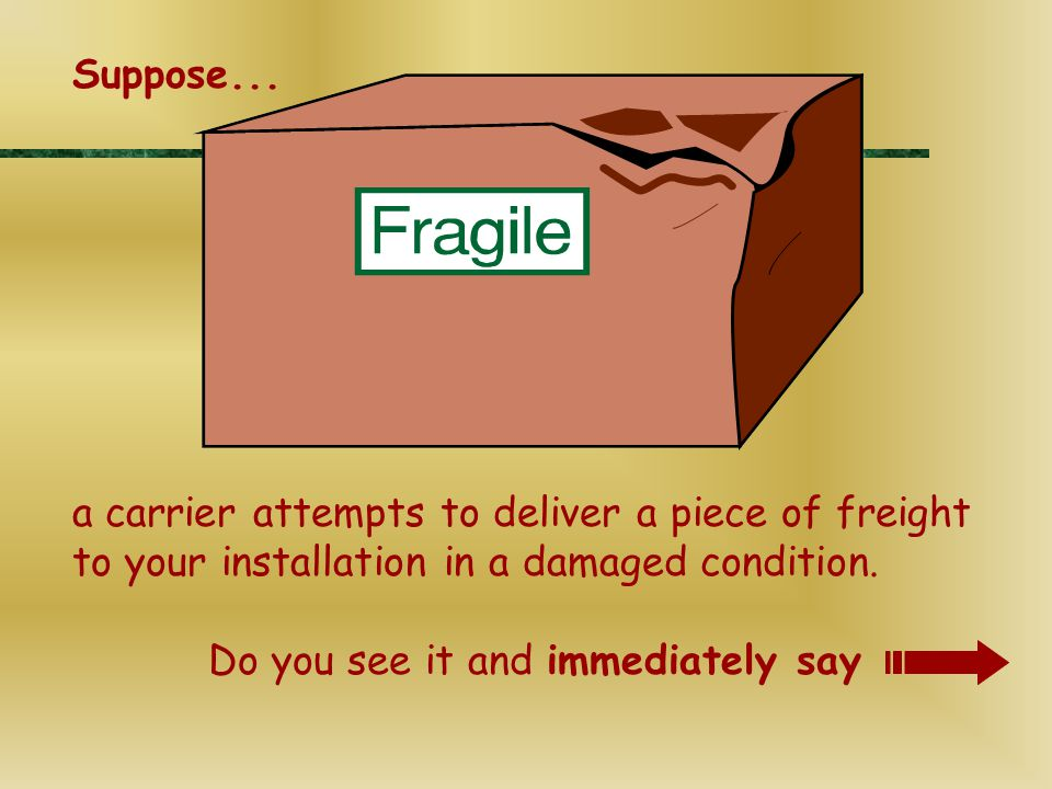 a carrier attempts to deliver a piece of freight to your installation in a damaged condition. Do you see it and immediately say Suppose...