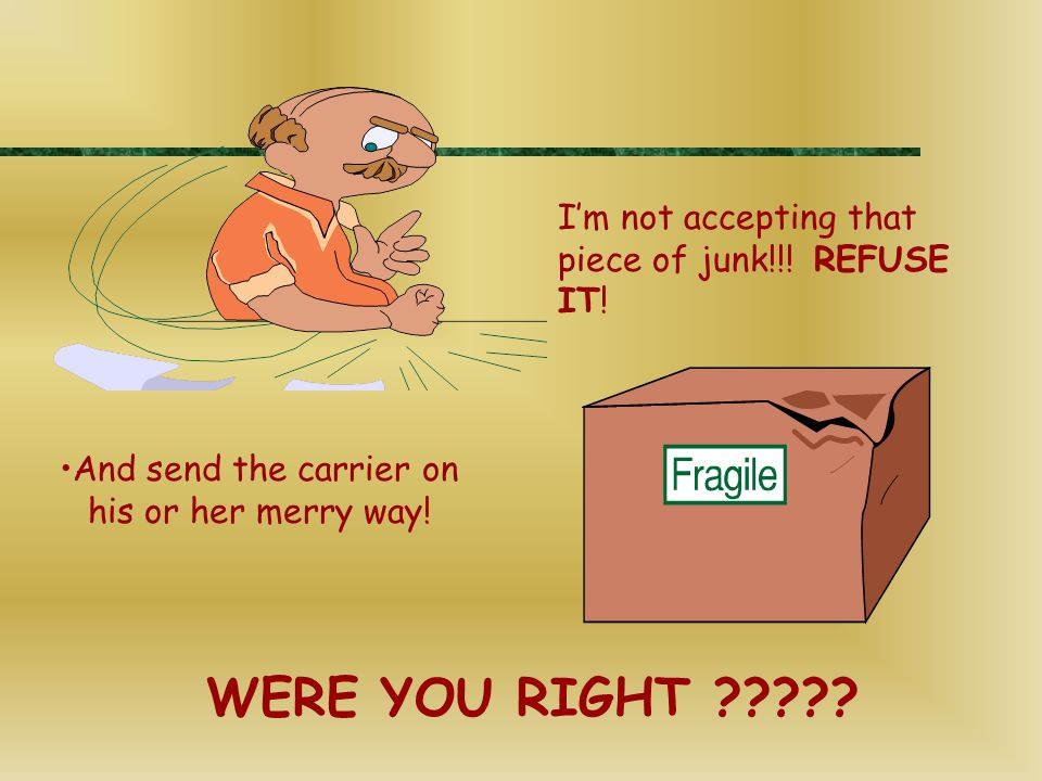 I'm not accepting that piece of junk!!! REFUSE IT! And send the carrier on his or her merry way! WERE YOU RIGHT ?????
