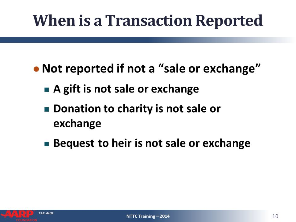 TAX-AIDE When is a Transaction Reported ● Not reported if not a sale or exchange A gift is not sale or exchange Donation to charity is not sale or exchange Bequest to heir is not sale or exchange NTTC Training – 2014 10