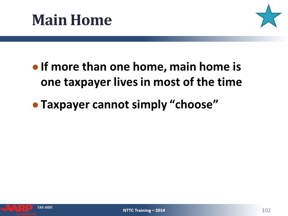TAX-AIDE Main Home ● If more than one home, main home is one taxpayer lives in most of the time ● Taxpayer cannot simply choose NTTC Training – 2014 102