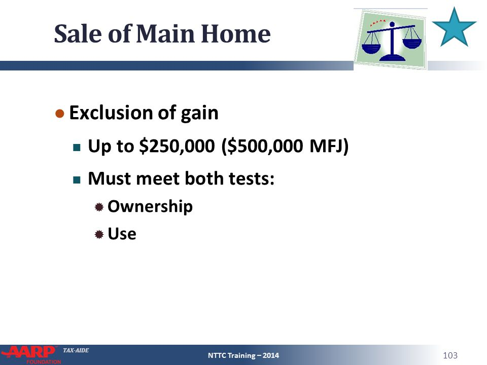 TAX-AIDE Sale of Main Home ● Exclusion of gain Up to $250,000 ($500,000 MFJ) Must meet both tests:  Ownership  Use NTTC Training – 2014 103