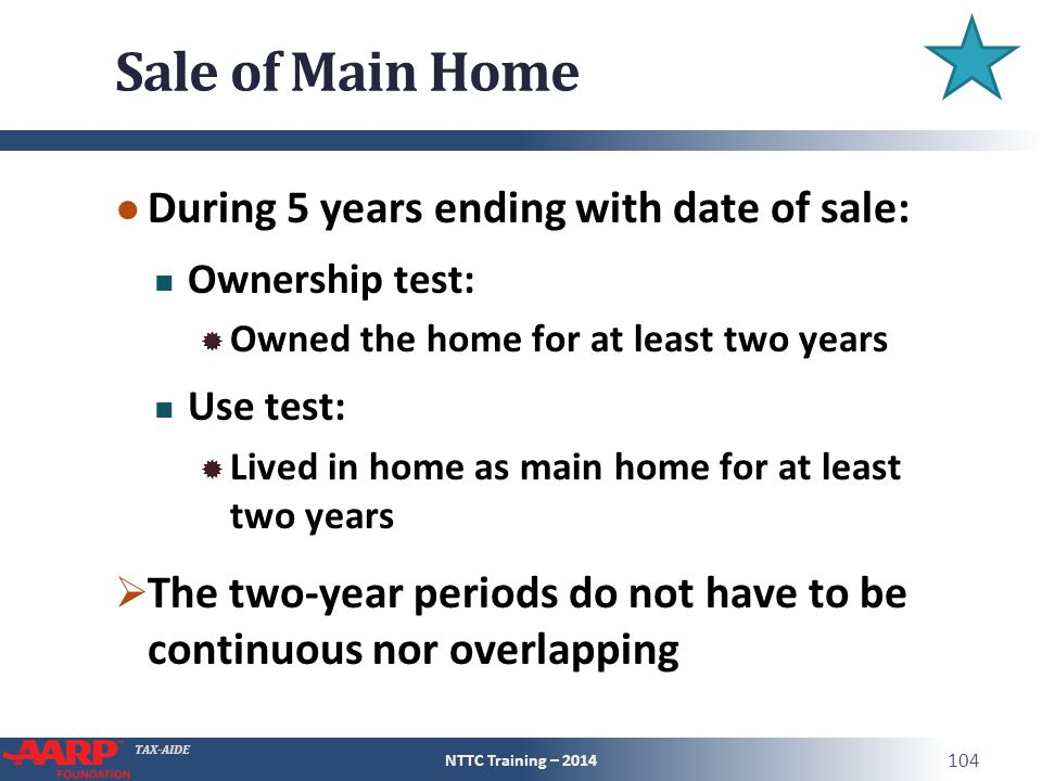TAX-AIDE Sale of Main Home ● During 5 years ending with date of sale: Ownership test:  Owned the home for at least two years Use test:  Lived in home as main home for at least two years  The two-year periods do not have to be continuous nor overlapping NTTC Training – 2014 104