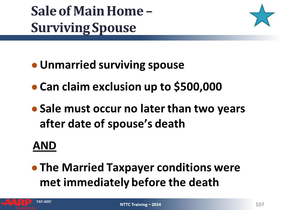 TAX-AIDE Sale of Main Home – Surviving Spouse ● Unmarried surviving spouse ● Can claim exclusion up to $500,000 ● Sale must occur no later than two years after date of spouse's death AND ● The Married Taxpayer conditions were met immediately before the death NTTC Training – 2014 107