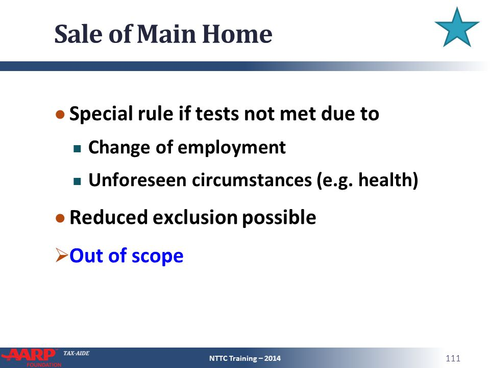 TAX-AIDE Sale of Main Home ● Special rule if tests not met due to Change of employment Unforeseen circumstances (e.g.