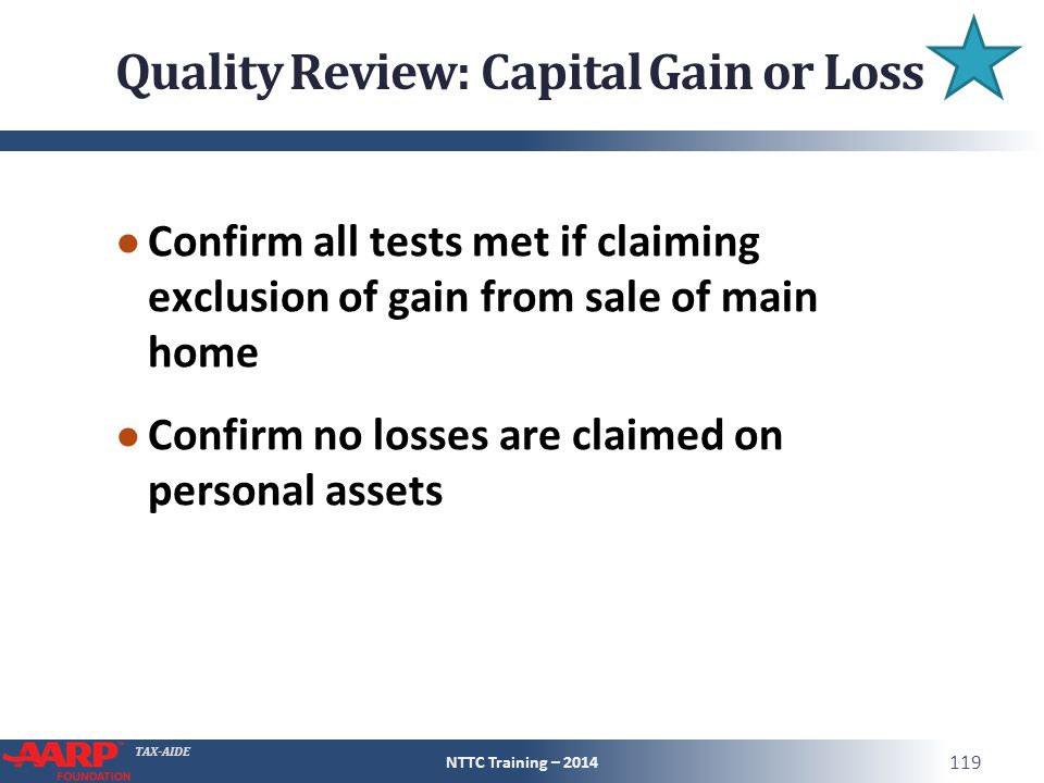 TAX-AIDE Quality Review: Capital Gain or Loss ● Confirm all tests met if claiming exclusion of gain from sale of main home ● Confirm no losses are claimed on personal assets NTTC Training – 2014 119