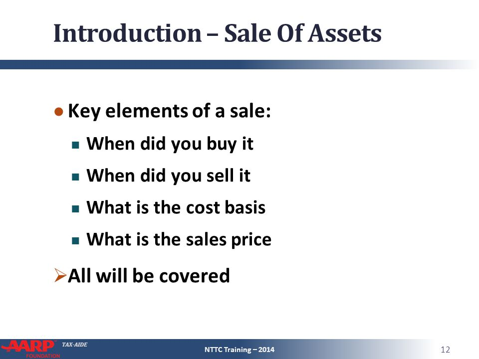 TAX-AIDE Introduction – Sale Of Assets ● Key elements of a sale: When did you buy it When did you sell it What is the cost basis What is the sales price  All will be covered NTTC Training – 2014 12