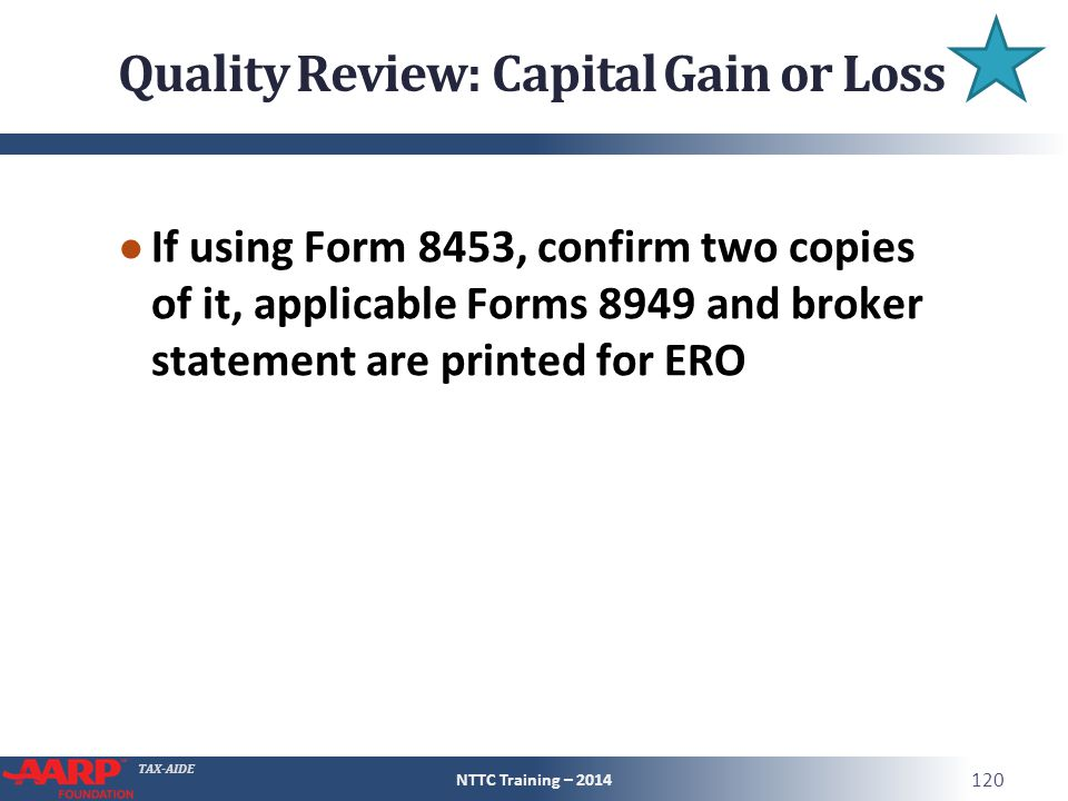 TAX-AIDE Quality Review: Capital Gain or Loss ● If using Form 8453, confirm two copies of it, applicable Forms 8949 and broker statement are printed for ERO NTTC Training – 2014 120