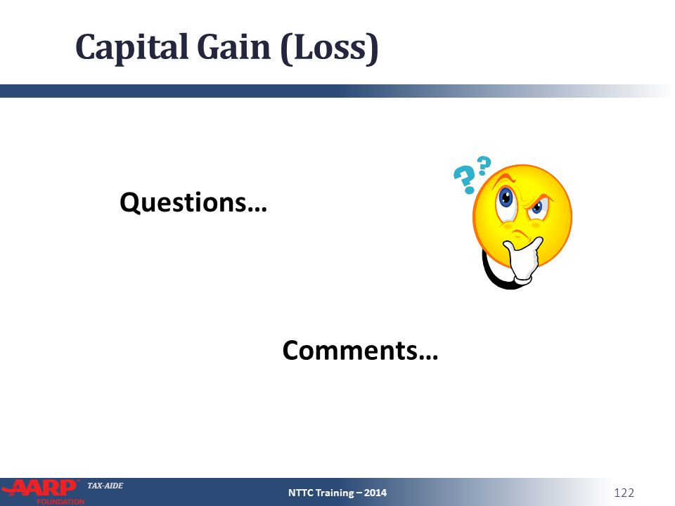 TAX-AIDE Capital Gain (Loss) NTTC Training – 2014 122 Questions… Comments…