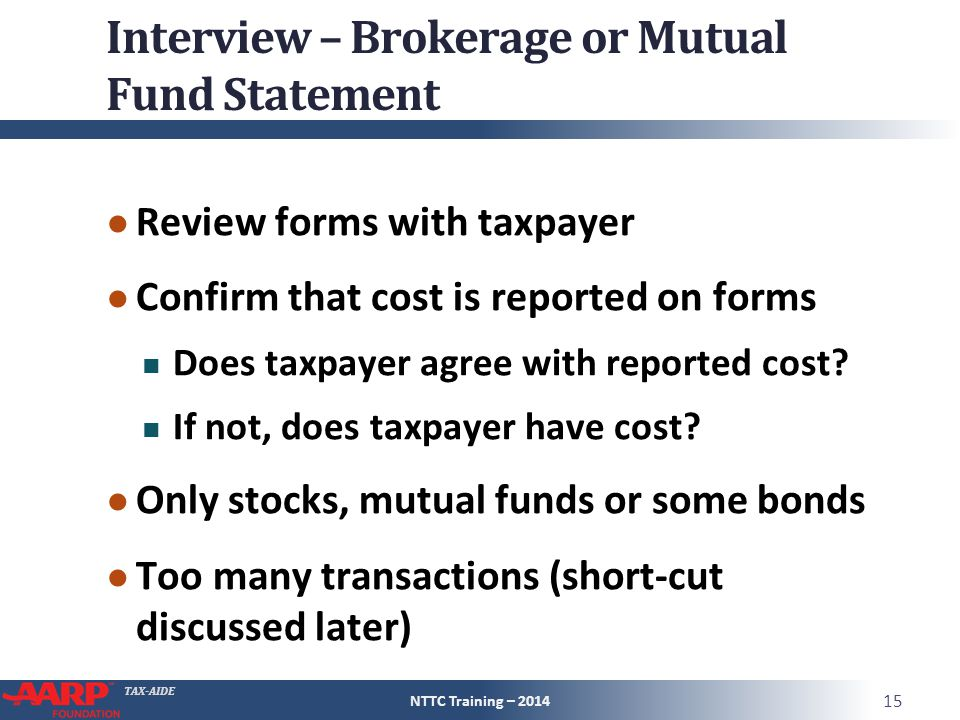 TAX-AIDE Interview – Brokerage or Mutual Fund Statement ● Review forms with taxpayer ● Confirm that cost is reported on forms Does taxpayer agree with reported cost.