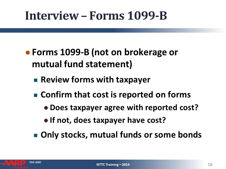 TAX-AIDE Interview – Forms 1099-B ● Forms 1099-B (not on brokerage or mutual fund statement) Review forms with taxpayer Confirm that cost is reported on forms  Does taxpayer agree with reported cost.