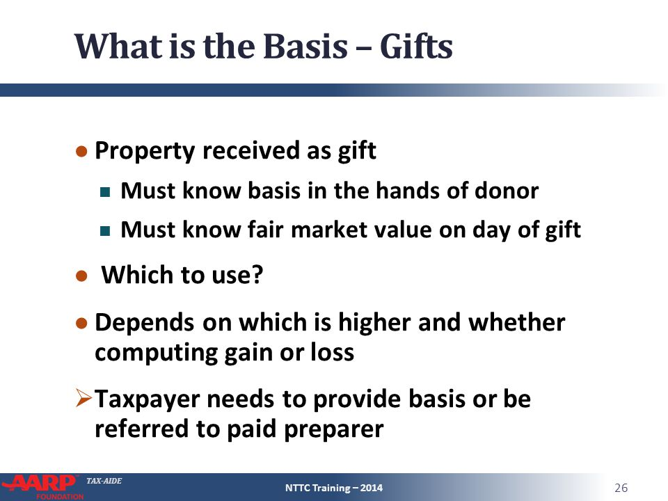 TAX-AIDE What is the Basis – Gifts ● Property received as gift Must know basis in the hands of donor Must know fair market value on day of gift ● Which to use.