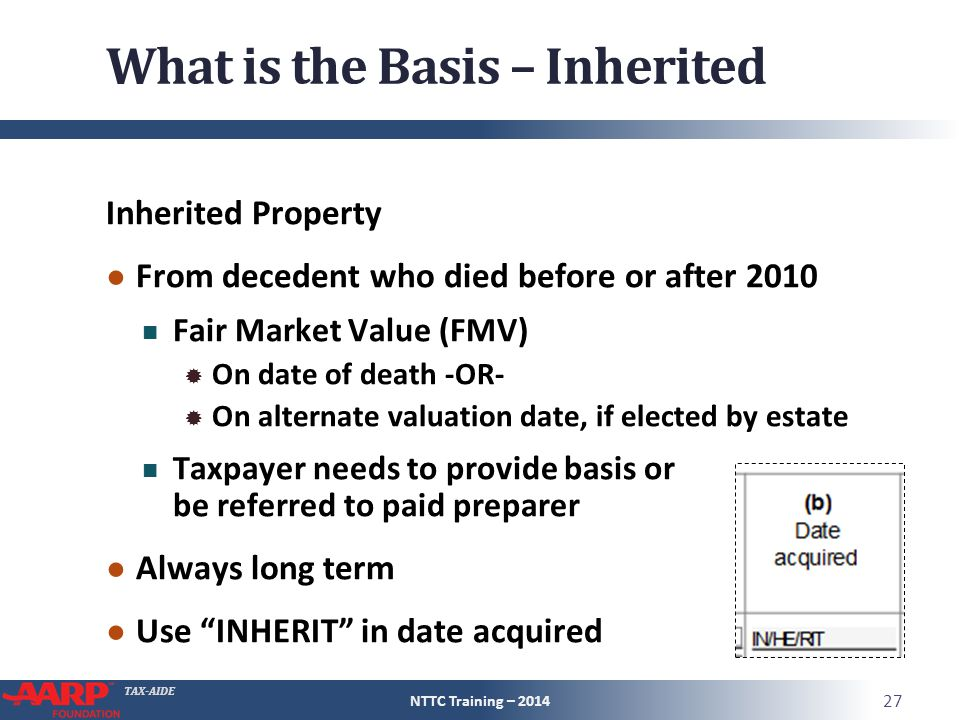 TAX-AIDE What is the Basis – Inherited Inherited Property ● From decedent who died before or after 2010 Fair Market Value (FMV)  On date of death -OR-  On alternate valuation date, if elected by estate Taxpayer needs to provide basis or be referred to paid preparer ● Always long term ● Use INHERIT in date acquired NTTC Training – 2014 27