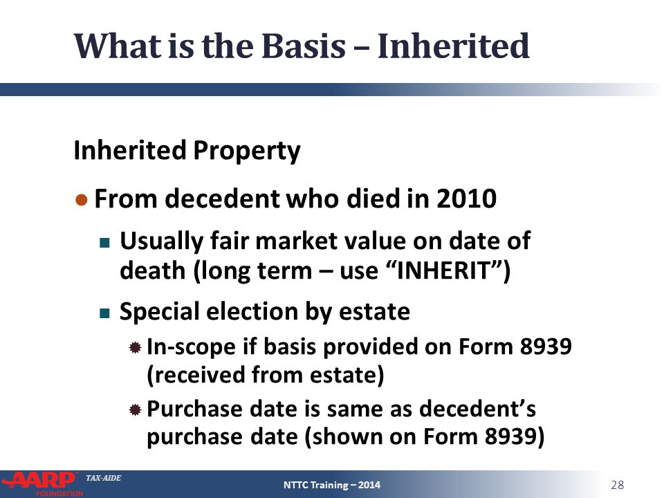 TAX-AIDE What is the Basis – Inherited Inherited Property ● From decedent who died in 2010 Usually fair market value on date of death (long term – use INHERIT ) Special election by estate  In-scope if basis provided on Form 8939 (received from estate)  Purchase date is same as decedent's purchase date (shown on Form 8939) NTTC Training – 2014 28